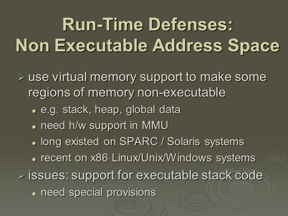 Run-Time Defenses: Address Space Randomization  manipulate location of key data structures stack, heap, global data stack, heap, global data using random shift for each process using random shift for each process have large address range on modern systems means wasting some has negligible impact have large address range on modern systems means wasting some has negligible impact  also randomize location of heap buffers  and location of standard library functions