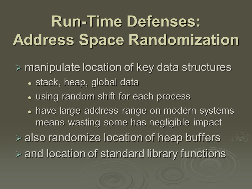 Run-Time Defenses: Guard Pages  place guard pages between critical regions of memory flagged in MMU as illegal addresses flagged in MMU as illegal addresses any access aborts process any access aborts process  can even place between stack frames and heap buffers at execution time and space cost at execution time and space cost
