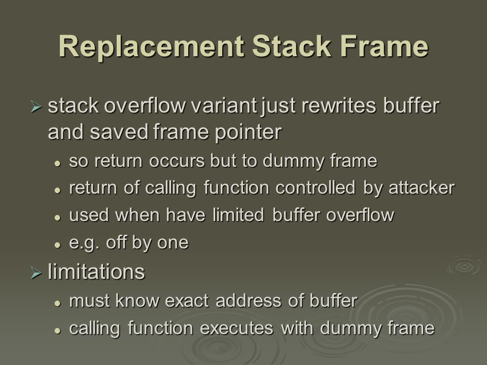 Return to System Call  stack overflow variant replaces return address with standard library function response to non-executable stack defences response to non-executable stack defences attacker constructs suitable parameters on stack above return address attacker constructs suitable parameters on stack above return address function returns and library function executes function returns and library function executes e.g.e.g.