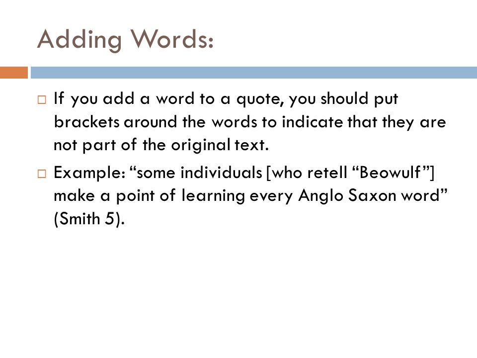 Omitting Words:  If you eliminate a word or words from the quote, you need to indicate this with ellipsis marks, which are three periods (…) preceded and followed by a space  Example: some individuals make it a point of learning every Anglo Saxon word … and in the correct dialect of Old English (Smith 5).