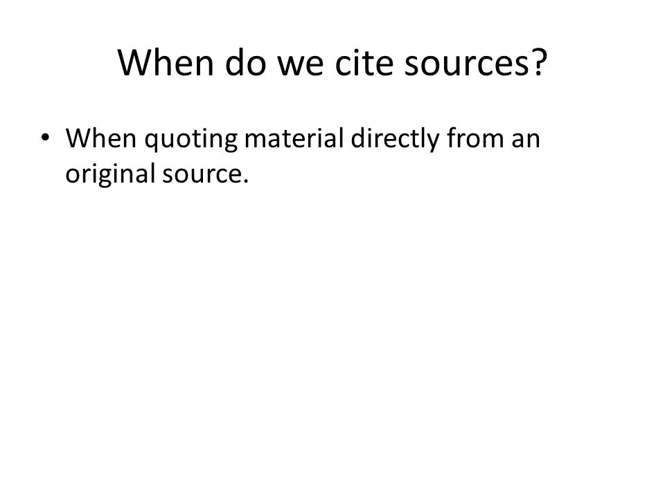 When do we cite sources.When quoting material directly from an original source.