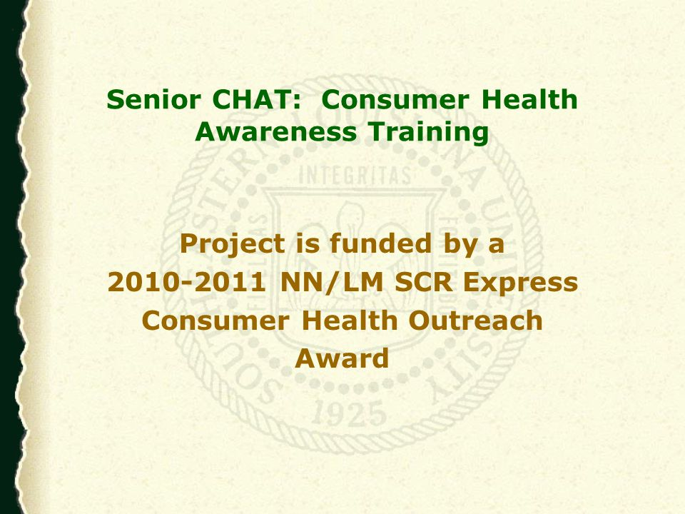Senior CHAT Program Objectives Improve health information literacy Promote better health outcomes Create portable health profiles Create a senior citizen consumer health information LibGuide Teach basic computer and Internet skills Promote use of NIHSeniorHealth and MedlinePlus