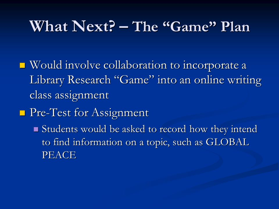 Library Research Instruction would be presented in a Game format Library Research Instruction would be presented in a Game format The game would involve the creation of an avatar The game would involve the creation of an avatar The avatar could play the role of the librarian The avatar could play the role of the librarian The avatar could play the role of the student The avatar could play the role of the student The game would involve more than 10 possible paths to information (most likely beginning with electronic books, subscription databases, and WebSites) The game would involve more than 10 possible paths to information (most likely beginning with electronic books, subscription databases, and WebSites) What Next.