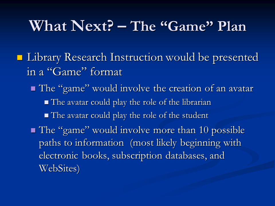 The game would include pop-up questions to assess student knowledge The game would include pop-up questions to assess student knowledge Correct answers to research-related questions would earn the student a trinket Correct answers to research-related questions would earn the student a trinket Students would successfully complete the library research game after earning a pre-determined number of trinkets and would then move to the next level (the post-test) Students would successfully complete the library research game after earning a pre-determined number of trinkets and would then move to the next level (the post-test) What Next.