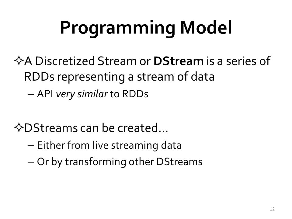 DStream Data Sources  Many sources out of the box – HDFS – Kafka – Flume – Twitter – TCP sockets – Akka actor – ZeroMQ  Easy to add your own 13 Contributed by external developers