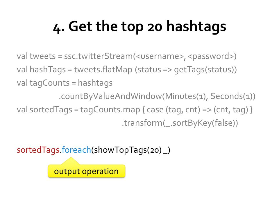 10 popular hashtags in last 10 min // Create the stream of tweets val tweets = ssc.twitterStream(, ) // Count the tags over a 1 minute window val tagCounts = tweets.flatMap (statuts => getTags(status)).countByValueAndWindow (Minutes(10), Second(1)) // Sort the tags by counts val sortedTags = tagCounts.map { case (tag, count) => (count, tag) }.transform(_.sortByKey(false)) // Show the top 10 tags sortedTags.foreach(showTopTags(10) _) 23