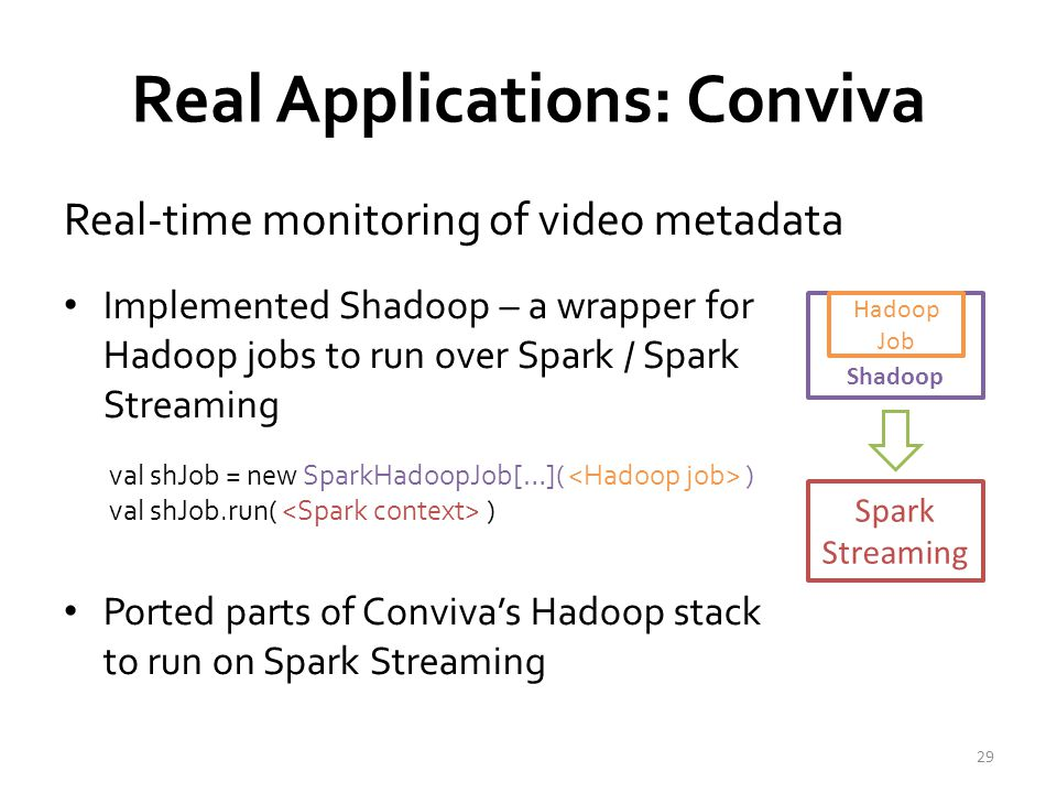 Real Applications: Conviva Real-time monitoring of video metadata 30 Achieved 1-2 second latency Millions of video sessions processed scales linearly with cluster size