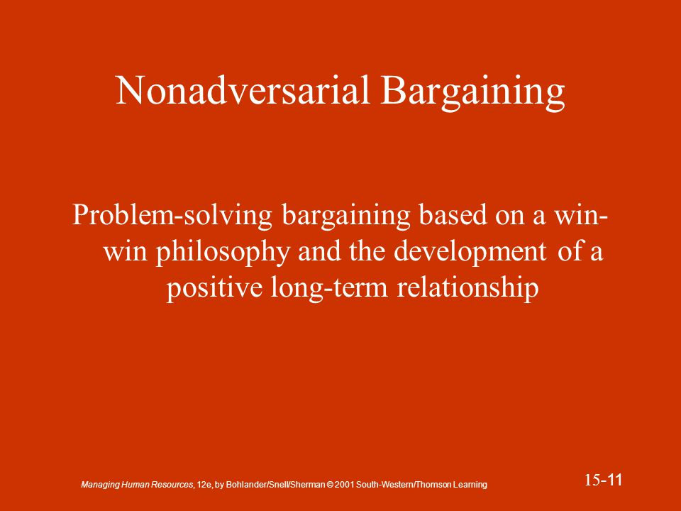 Managing Human Resources, 12e, by Bohlander/Snell/Sherman © 2001 South-Western/Thomson Learning 15 -12 Presentation Slide 15-4 Nonadversarial Bargaining u Address mutual problems and concerns.