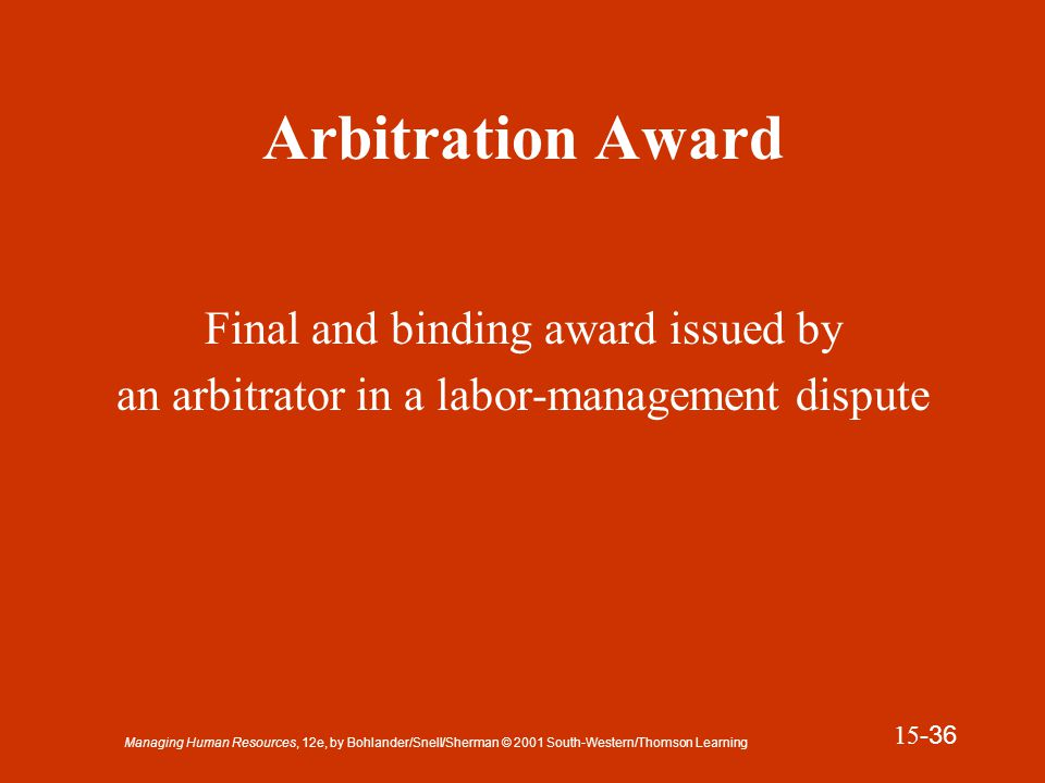 Managing Human Resources, 12e, by Bohlander/Snell/Sherman © 2001 South-Western/Thomson Learning 15 -37 Presentation Slide 15-8 The Arbitration Award Arbitrator renders decision based on: Contract language Submission agreement Testimony and evidence presented Arbitration criteria or standards