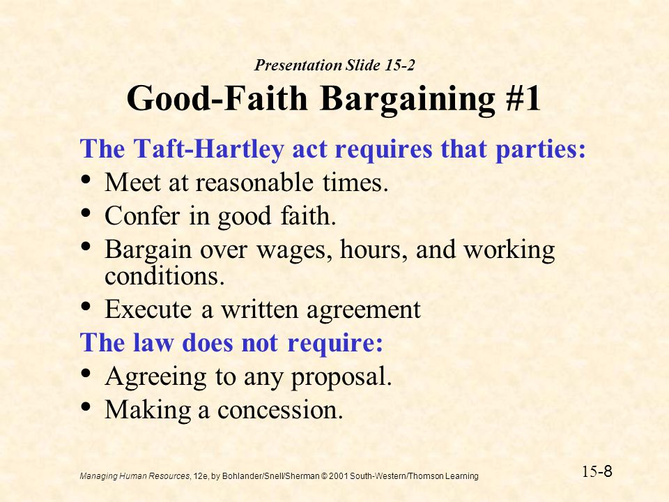 Managing Human Resources, 12e, by Bohlander/Snell/Sherman © 2001 South-Western/Thomson Learning 15 -9 Presentation Slide 15-3 Good Faith Bargaining #2 The NLRB has determined that good-faith bargaining means: Making proposals and counterproposals Not engaging in stalling tactics Participating actively in negotiations Meeting at reasonable times and places Entering negotiations with an open mind Bargaining with competent individuals Avoiding evasive behavior