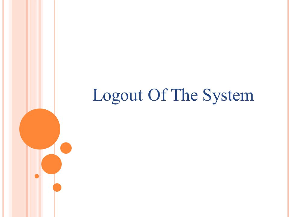H OW TO LOGOUT OF THE SYSTEM An user can logout from the system by clicking on Logout button.