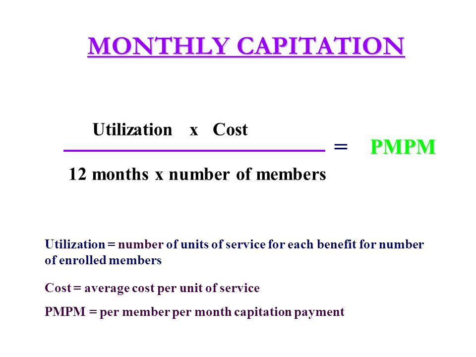 ASSUMPTIONS UNDERLYING CAPITATION RATE SETTING Covered and excluded services are clearly defined Covered and excluded services are clearly defined The average utilization rate per service is known or can be accurately projected The average utilization rate per service is known or can be accurately projected If the average utilization rate varies by population group, their rates are known or can be projected If the average utilization rate varies by population group, their rates are known or can be projected The cost per service is known and is unlikely to vary during the contract period The cost per service is known and is unlikely to vary during the contract period Administrative costs are accurately defined (i.e., there are no hidden costs) and adjustment can made in the PMPM for those costs Administrative costs are accurately defined (i.e., there are no hidden costs) and adjustment can made in the PMPM for those costs Additional revenue (i.e., investments, grant income) may be used to supplement the PMPM Additional revenue (i.e., investments, grant income) may be used to supplement the PMPM Discounts may be taken for efficiency Discounts may be taken for efficiency