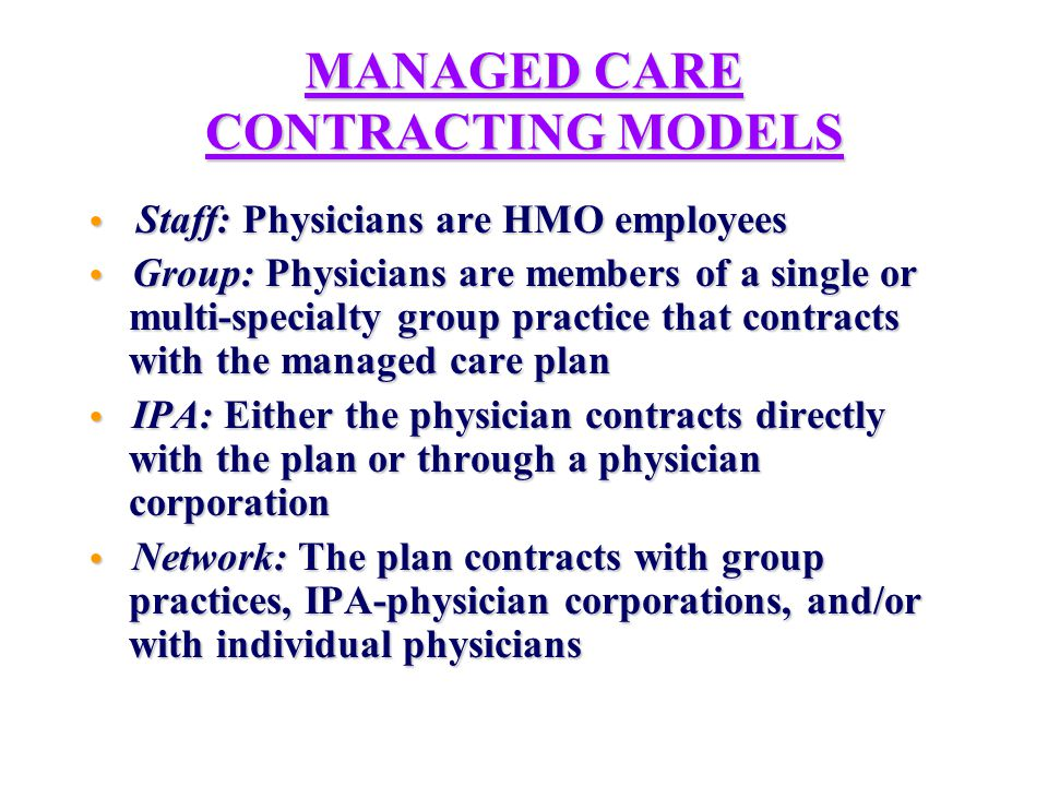 OTHER MANAGED CARE CONTRACTING MODELS Point of Service (POS): Managed care plan offers members the option to receive services from non-plan providers at a reduced rate of coverage Point of Service (POS): Managed care plan offers members the option to receive services from non-plan providers at a reduced rate of coverage Preferred Provider Organization (PPO): A system that contracts with providers at discounted fees; members may seek care from non-participating providers, but at higher co-pays or deductibles Preferred Provider Organization (PPO): A system that contracts with providers at discounted fees; members may seek care from non-participating providers, but at higher co-pays or deductibles Integrated Service Network (ISN): A collaboration of either PCP (horizontal) or primary, specialty, and inpatient providers (vertical) for managed care purposes Integrated Service Network (ISN): A collaboration of either PCP (horizontal) or primary, specialty, and inpatient providers (vertical) for managed care purposes Physician Hospital Organization (PHO): legal entity between hospital and physicians to contract with plans Physician Hospital Organization (PHO): legal entity between hospital and physicians to contract with plans