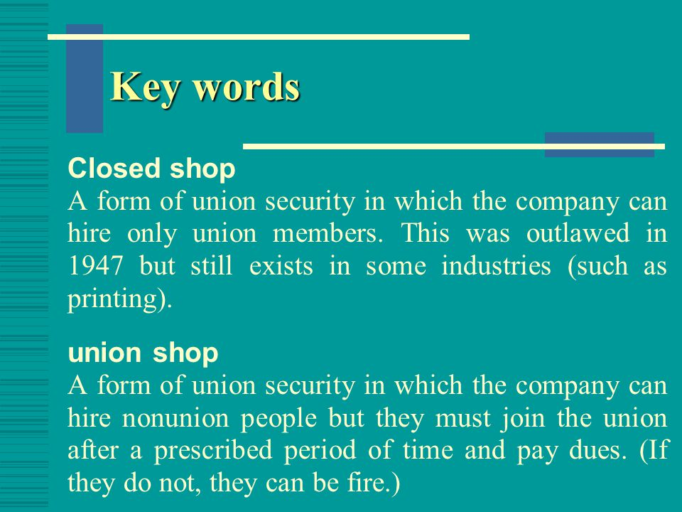 Key words agency shop A form of union security in which employees who do not belong to the union must still pay union dues on the assumption that union efforts benefit all workers.