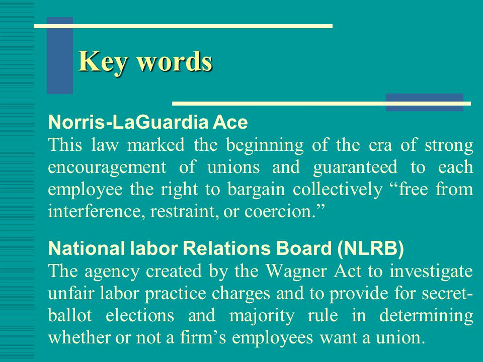Key words National Labor Relations (or Wagner) Act This law banned certain types of unfair labor practices and provided for secret-ballot elections and majority rule for determining whether or not a a firm's employees want to unionize.