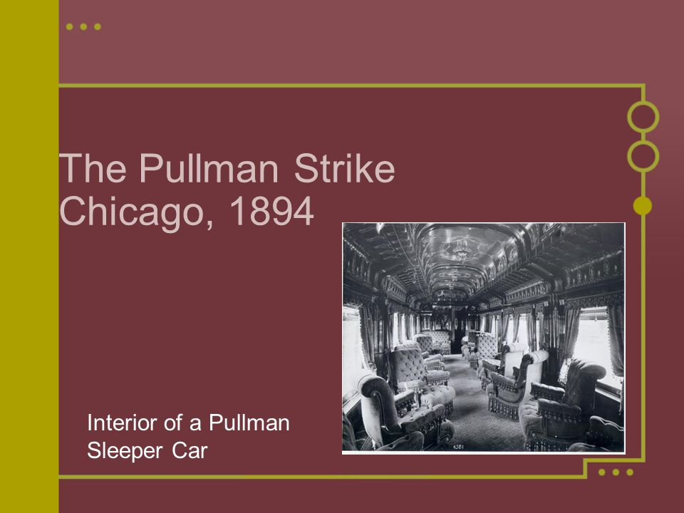 Pullman Palace Car Company Railway car company owned by George Pullman Over 6,000 workers Workers had lived in company town Rent was 25% higher than other areas Pullman, Illinois