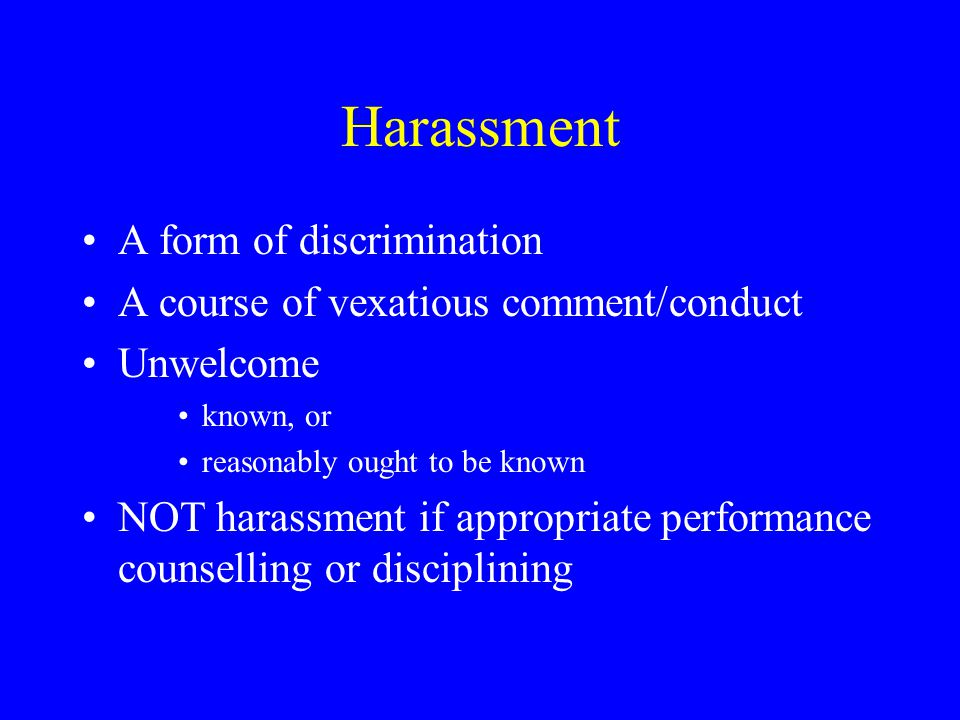 Harassing Behaviour Harassment is behaviour that has the intent or the effect of: creating an intimidating, hostile or offensive psychological or emotional climate for work or study undermining work/academic performance presenting or impairing full and equal enjoyment of employment/educational services, benefits and/or opportunities based on a protected ground
