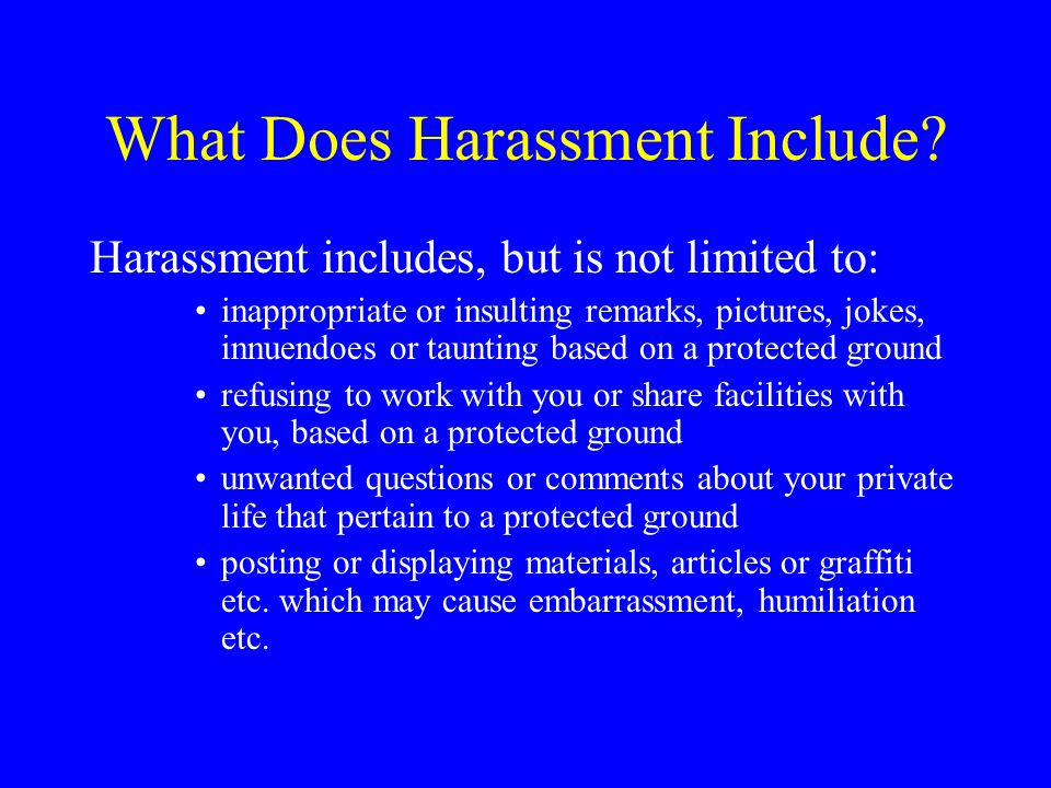 Sexual Harassment One or a series of comments/conduct of gender related/sexual nature Unwelcome, offensive, intimidating, hostile or inappropriate –known, or –reasonably ought to be known