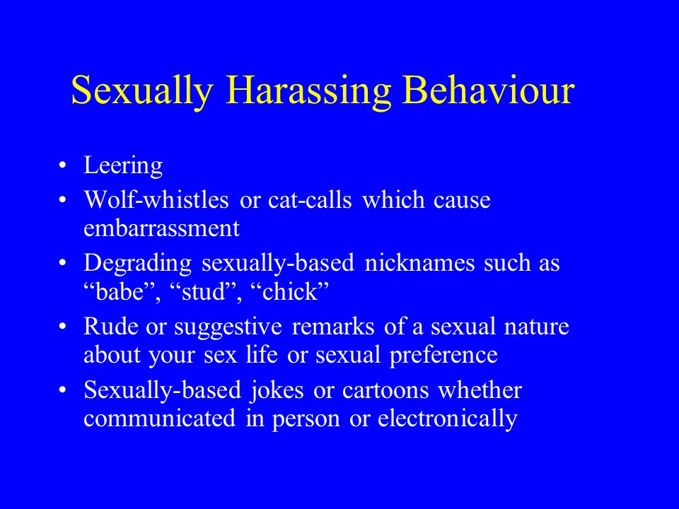 Sexually Harassing Behaviour Photographs showing men or women in sexually provocative poses Unwanted physical contact, including kissing, patting, touching, grabbing or hugging Unwelcome sexual advances, propositions, insistent requests for dates Intimidating behaviour such as blocking a person's way or pinning them to the wall