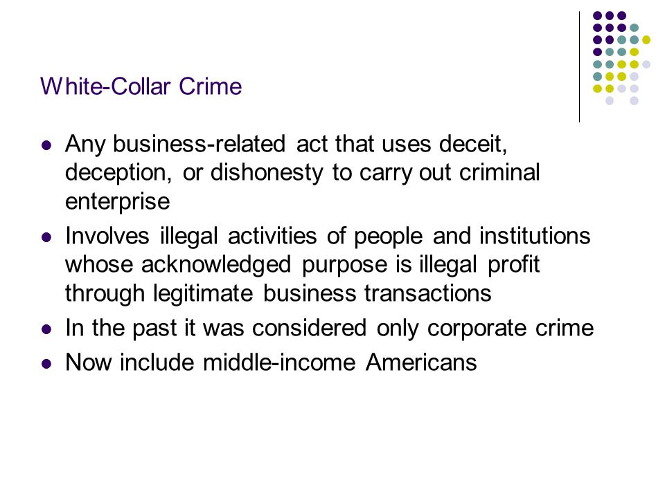 Extent of White-Collar Crime Difficult to determine the true extent According to the White Collar Crime Center: About half of households have experienced at least one form of white collar victimization each year About 2/3 of all Americans will experience at least one white collar victimization in their life Most common white collar victimizations include pricing fraud, credit card fraud, directly affected by corporate fraud 2/3 of victims report the incident 30% report to law enforcement agency