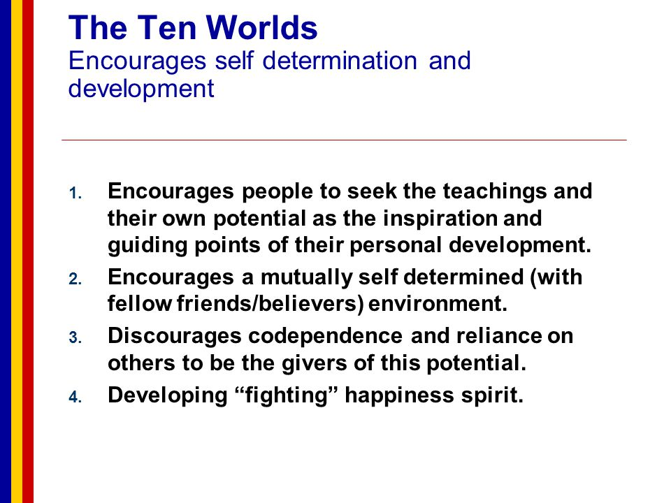 The Ten Worlds Thoughts associated with Negative potential; Relates back to 10 Worlds Disbelieve in self and ones abilities Dependence on outside circumstances for self fulfillment Trapped Cowardice Anger Blaming others for our unhappiness.