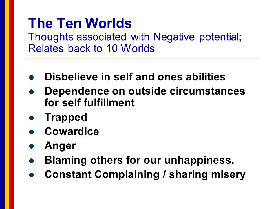 The Ten Worlds Thoughts associated with the 10 th world Believe in self to overcome any circumstance Respect for others for the same potential Courage Hope / Optimism View point of their live as living story / Mission Ability to face each of life s challenges honestly and earnestly.