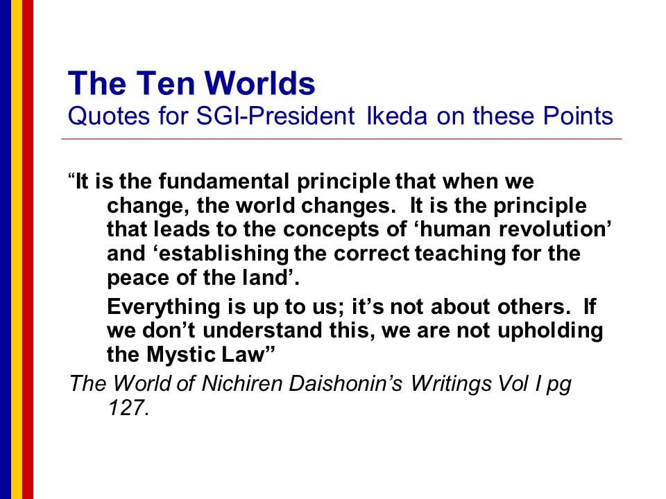 The Ten Worlds Quotes for SGI-President Ikeda on these Points About the writings of Nichiren Daishonin The Diashonin's writings contain a supreme universal philosophy earnestly sought by people everywhere.