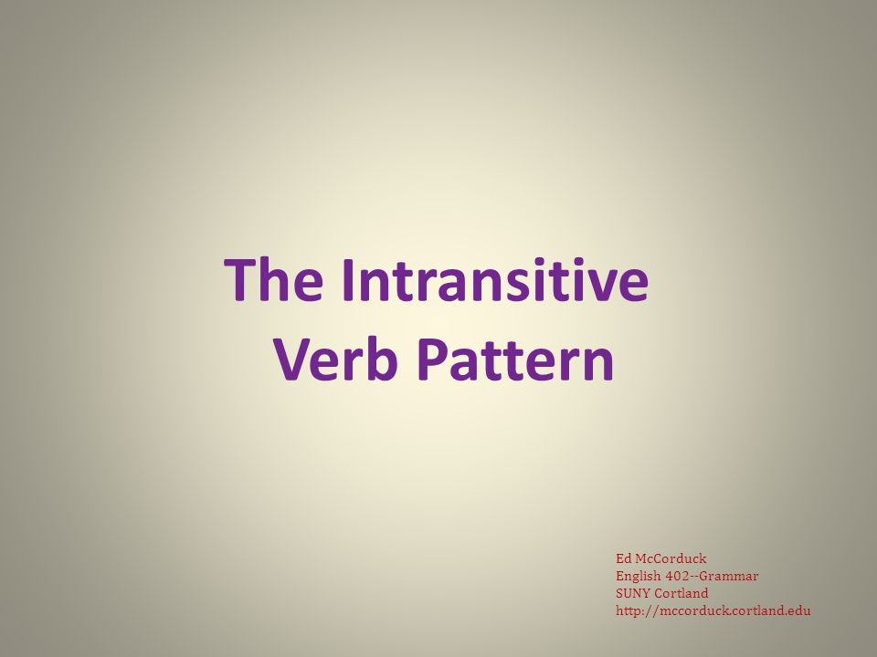 Pattern VI NPV-int (subj)(pred vb) V-int is intransitive verb intransitive: does not take an object (traditional grammar definition) does not require a direct object or a complement (descriptive grammar definition) slide 2: Pattern IV English 402: Grammar
