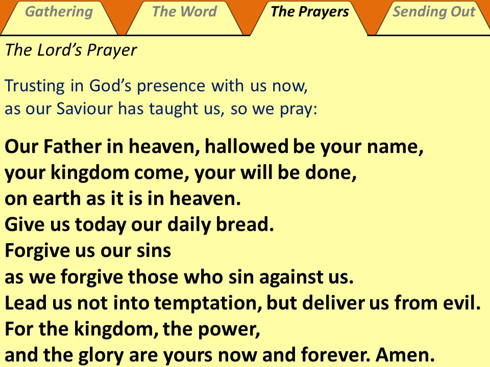 GatheringThe WordThe PrayersSending Out Our Father, who art in heaven, hallowed be thy name; thy kingdom come, thy will be done; on earth as it is in heaven.