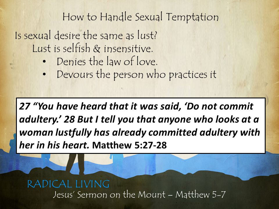 Jesus' Sermon on the Mount – Matthew 5-7 RADICAL LIVING Is sexual temptation lust (sin).