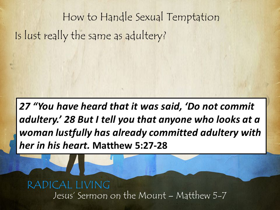 Jesus' Sermon on the Mount – Matthew 5-7 RADICAL LIVING Is lust really the same as adultery.
