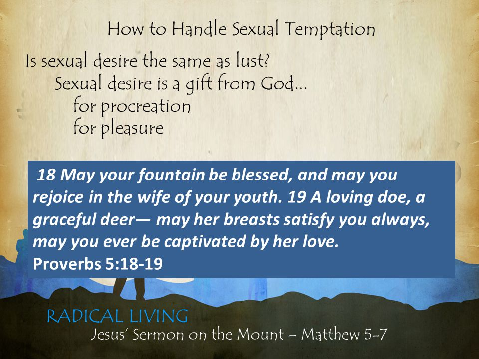 Jesus' Sermon on the Mount – Matthew 5-7 RADICAL LIVING Is sexual desire the same as lust.