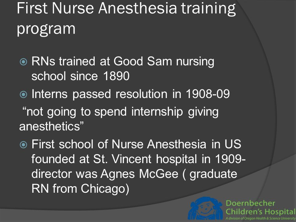 School for Nurse Anesthetists at St Vincent  Not known how many trained per year in early years  Initial duration of study was 4 months, expanded to one year in 1939  By 1949, 142 students had graduated  School closed in 1956  Much of the anesthesia administered in Oregon was by non specialty trained docs or by RNs through the years prior to WW 2
