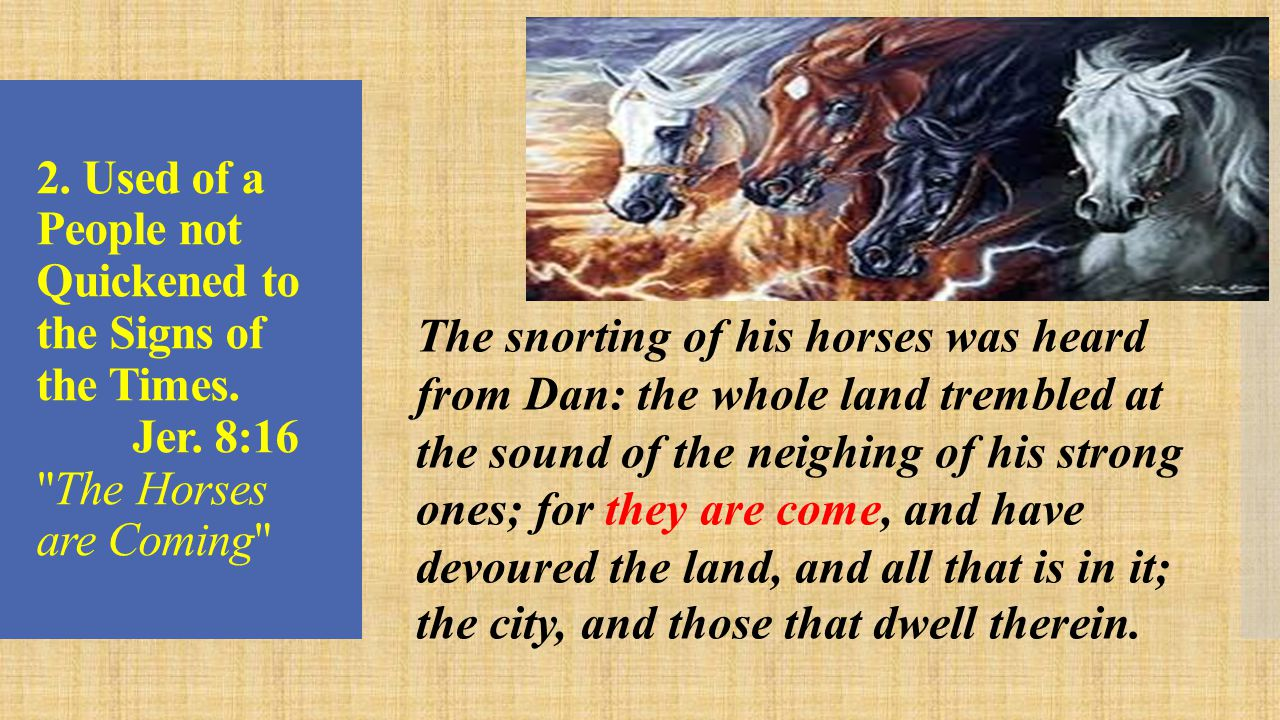 Revelation 6:2-8 The Horses are Coming… And I saw… and behold a white horse: and he that sat on him had a bow; and a crown was given unto him: and he went forth conquering, and to conquer.