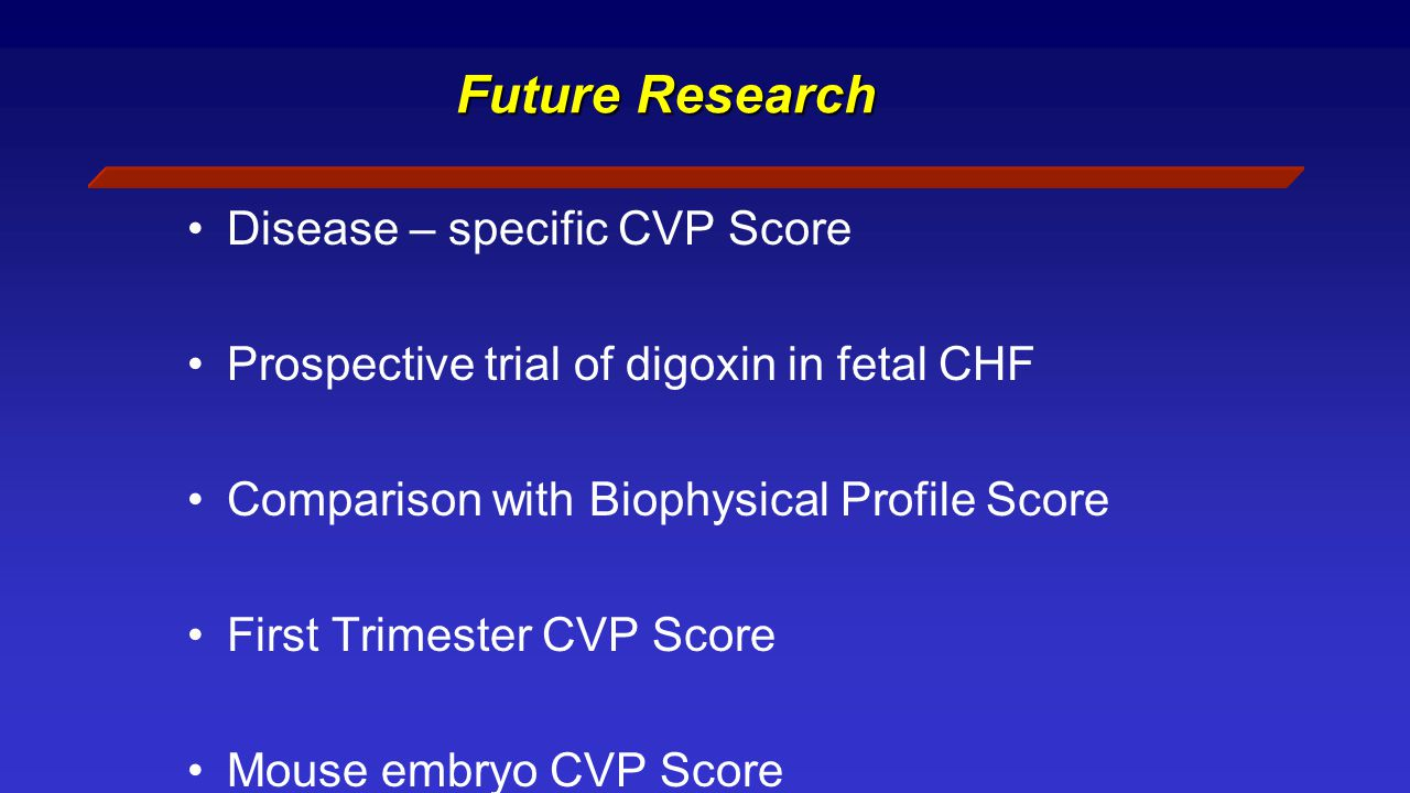 Future Research Disease – specific CVP Score Prospective trial of digoxin in fetal CHF Comparison with Biophysical Profile Score First Trimester CVP Score Mouse embryo CVP Score