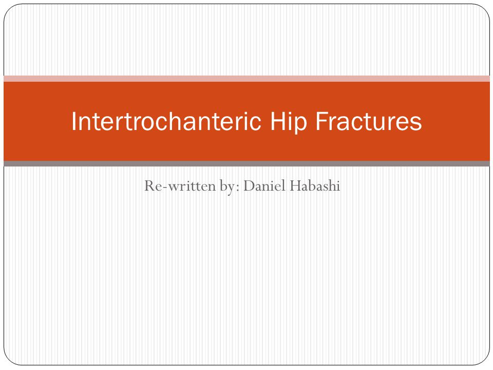 Intertrochanteric Hip Fracture objectives Incidence Mechanism of injury Physical findings X-ray assessment Classification scheme Treatment goals Treatment options Treatment techniques Complications Outcomes Failure of treatment Salvage procedures