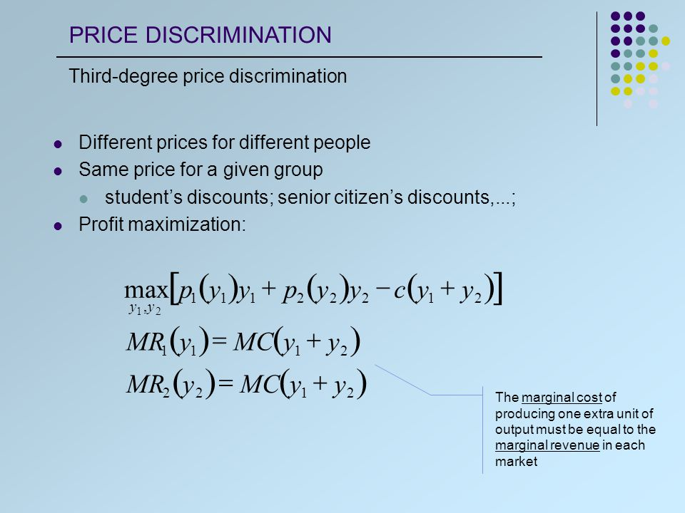 The market with the higher prices must have the lower elasticity p 1 y 1 1  1  y 1   p 2 y 2 1  1  y 2  IFp 1  p 2   1  1  1 y 1   1  1  2 y 2   1 y 1   2 y 2  Standard elasticity formula for marginal revenue PRICE DISCRIMINATION Third-degree price discrimination