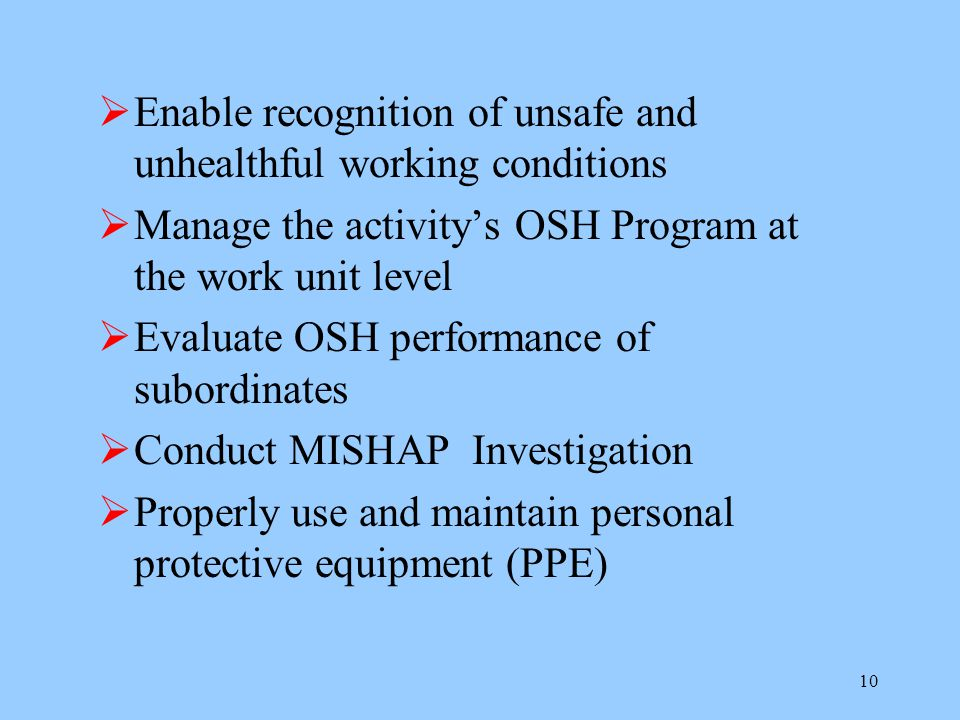10  Enable recognition of unsafe and unhealthful working conditions  Manage the activity's OSH Program at the work unit level  Evaluate OSH performance of subordinates  Conduct MISHAP Investigation  Properly use and maintain personal protective equipment (PPE)