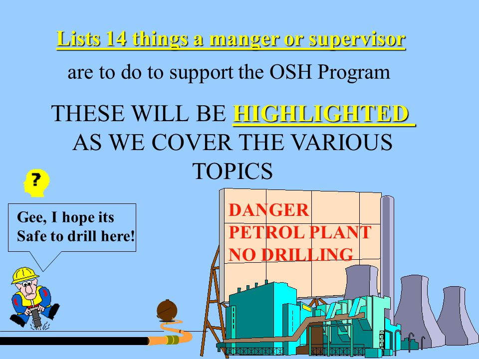 14 Lists 14 things a manger or supervisor are to do to support the OSH Program HIGHLIGHTED THESE WILL BE HIGHLIGHTED AS WE COVER THE VARIOUS TOPICS DANGER PETROL PLANT NO DRILLING Gee, I hope its Safe to drill here!