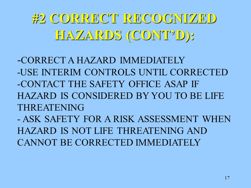 17 #2 CORRECT RECOGNIZED HAZARDS (CONT'D): - CORRECT A HAZARD IMMEDIATELY -USE INTERIM CONTROLS UNTIL CORRECTED -CONTACT THE SAFETY OFFICE ASAP IF HAZARD IS CONSIDERED BY YOU TO BE LIFE THREATENING - ASK SAFETY FOR A RISK ASSESSMENT WHEN HAZARD IS NOT LIFE THREATENING AND CANNOT BE CORRECTED IMMEDIATELY