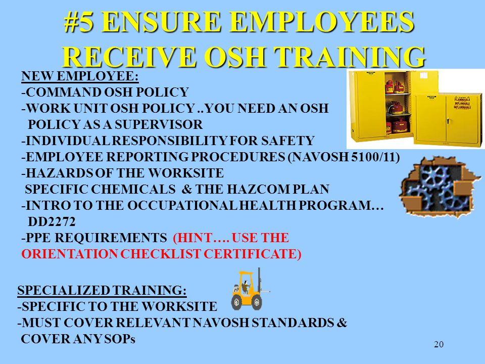20 #5 ENSURE EMPLOYEES RECEIVE OSH TRAINING RECEIVE OSH TRAINING NEW EMPLOYEE: -COMMAND OSH POLICY -WORK UNIT OSH POLICY..YOU NEED AN OSH POLICY AS A SUPERVISOR -INDIVIDUAL RESPONSIBILITY FOR SAFETY -EMPLOYEE REPORTING PROCEDURES (NAVOSH 5100/11) -HAZARDS OF THE WORKSITE SPECIFIC CHEMICALS & THE HAZCOM PLAN -INTRO TO THE OCCUPATIONAL HEALTH PROGRAM… DD2272 -PPE REQUIREMENTS (HINT….