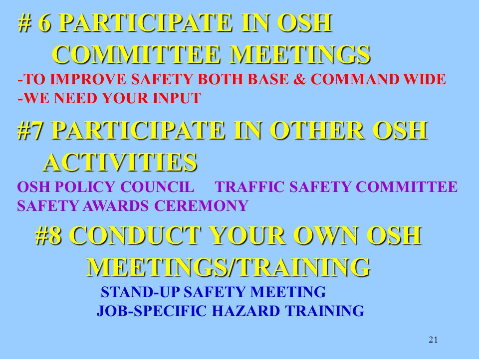21 # 6 PARTICIPATE IN OSH COMMITTEE MEETINGS COMMITTEE MEETINGS -TO IMPROVE SAFETY BOTH BASE & COMMAND WIDE -WE NEED YOUR INPUT #7 PARTICIPATE IN OTHER OSH ACTIVITIES ACTIVITIES OSH POLICY COUNCIL TRAFFIC SAFETY COMMITTEE SAFETY AWARDS CEREMONY #8 CONDUCT YOUR OWN OSH MEETINGS/TRAINING STAND-UP SAFETY MEETING JOB-SPECIFIC HAZARD TRAINING