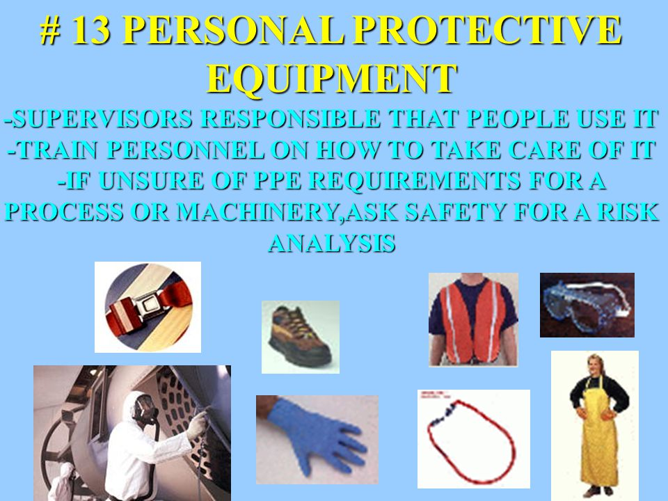 25 # 13 PERSONAL PROTECTIVE EQUIPMENT -SUPERVISORS RESPONSIBLE THAT PEOPLE USE IT -TRAIN PERSONNEL ON HOW TO TAKE CARE OF IT -IF UNSURE OF PPE REQUIREMENTS FOR A PROCESS OR MACHINERY,ASK SAFETY FOR A RISK ANALYSIS