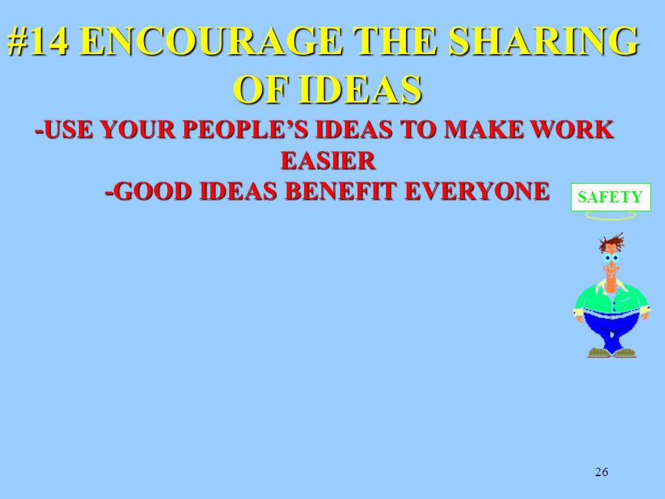 26 #14 ENCOURAGE THE SHARING OF IDEAS -USE YOUR PEOPLE'S IDEAS TO MAKE WORK EASIER -GOOD IDEAS BENEFIT EVERYONE SAFETY