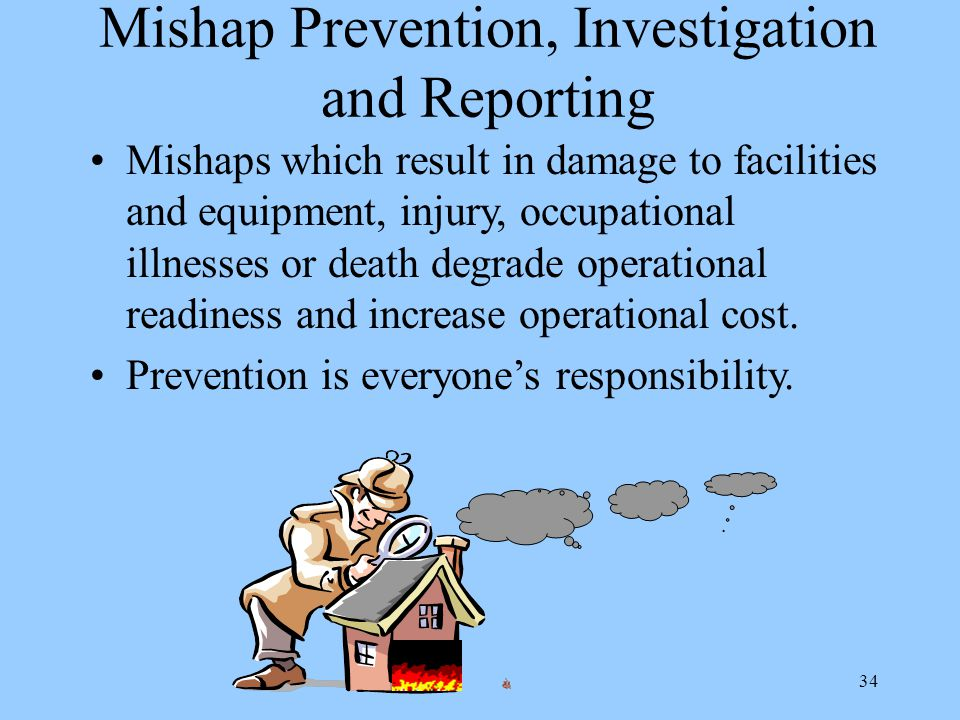 34 Mishap Prevention, Investigation and Reporting Mishaps which result in damage to facilities and equipment, injury, occupational illnesses or death degrade operational readiness and increase operational cost.