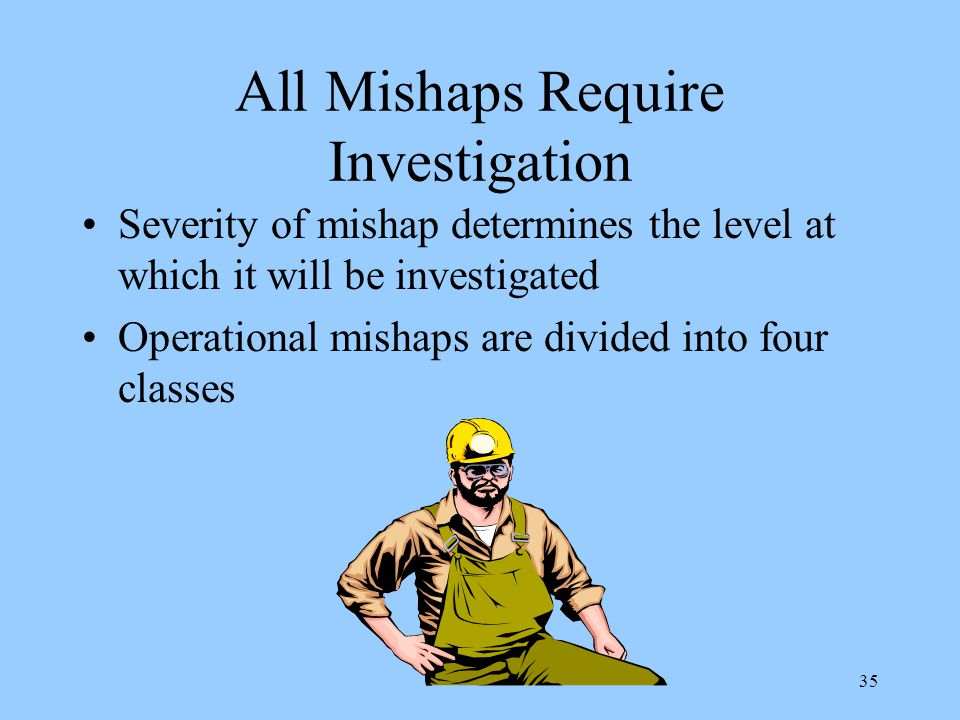 35 All Mishaps Require Investigation Severity of mishap determines the level at which it will be investigated Operational mishaps are divided into four classes