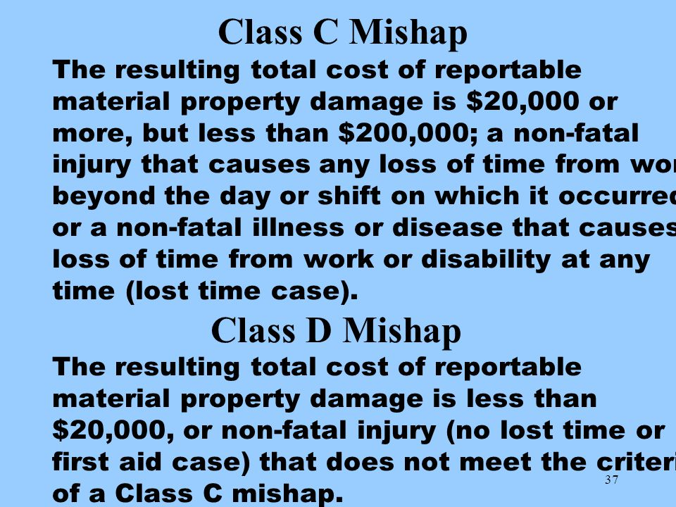 37 Class C Mishap The resulting total cost of reportable material property damage is $20,000 or more, but less than $200,000; a non-fatal injury that causes any loss of time from work beyond the day or shift on which it occurred, or a non-fatal illness or disease that causes loss of time from work or disability at any time (lost time case).