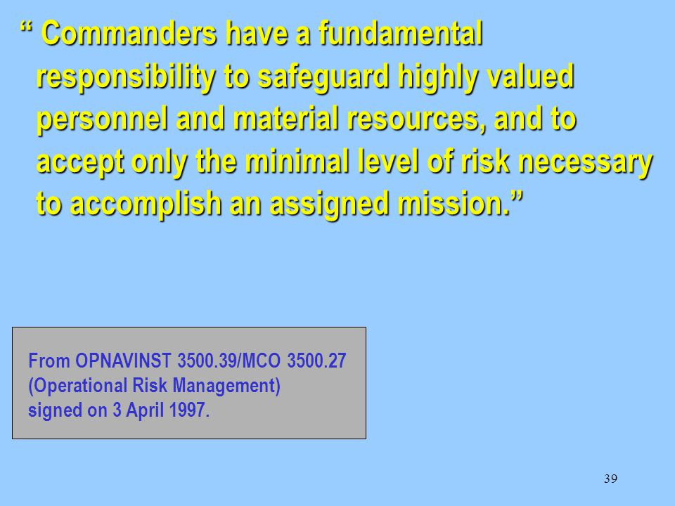 39 Commanders have a fundamental responsibility to safeguard highly valued personnel and material resources, and to accept only the minimal level of risk necessary to accomplish an assigned mission. From OPNAVINST 3500.39/MCO 3500.27 (Operational Risk Management) signed on 3 April 1997.