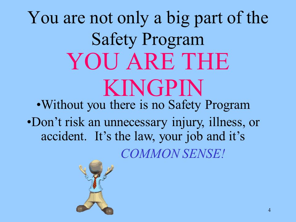 4 You are not only a big part of the Safety Program YOU ARE THE KINGPIN Without you there is no Safety Program Don't risk an unnecessary injury, illness, or accident.