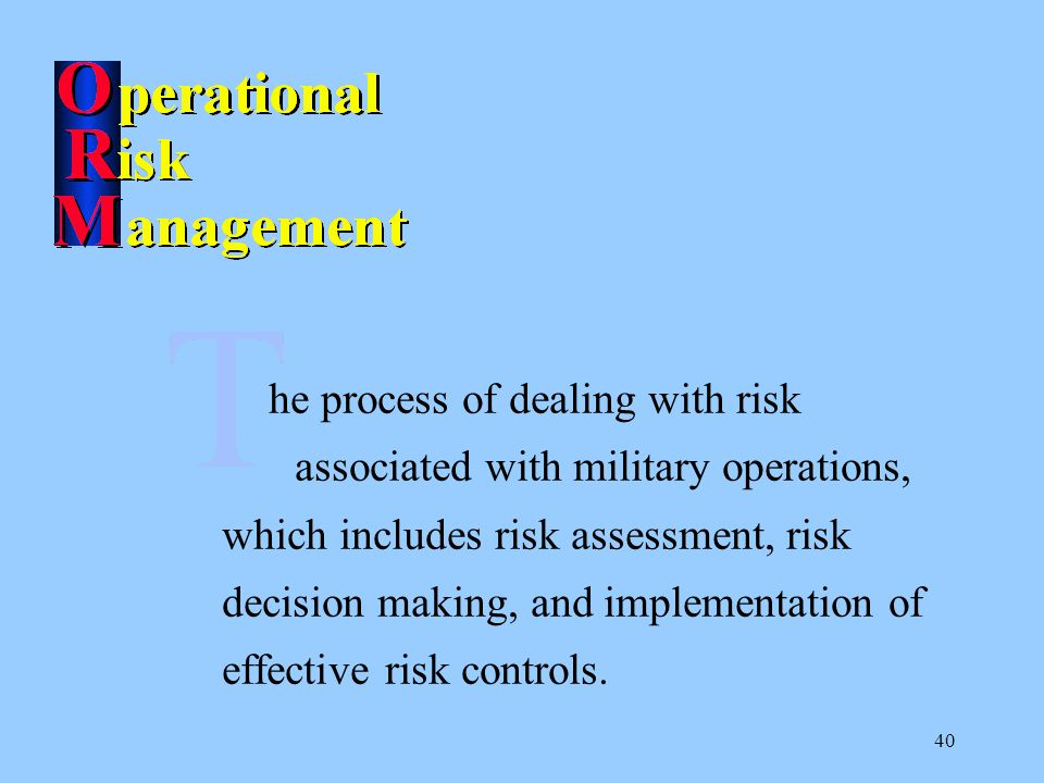 40 he process of dealing with risk associated with military operations, which includes risk assessment, risk decision making, and implementation of effective risk controls.